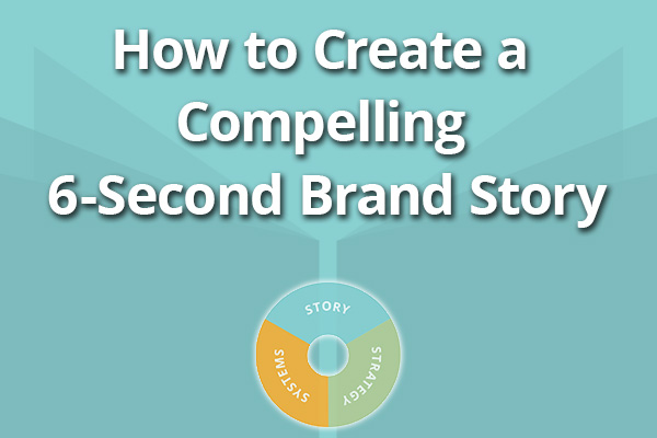 How to Create a Compelling Six-Second Brand Story