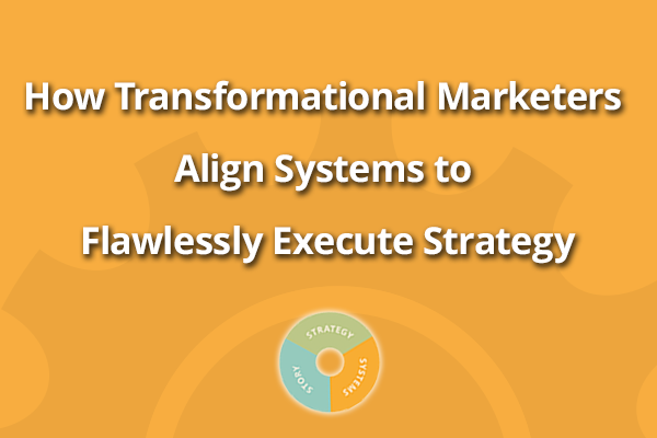 How Transformational Marketers Align Systems to Execute Strategy
