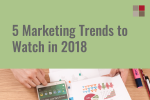 5 Marketing Trends to Watch in 2018
